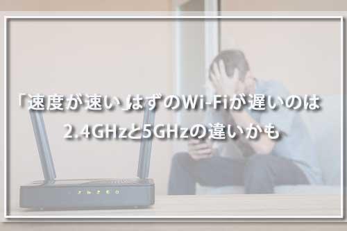 「速度が速い」はずのWi-Fiが遅いのは2.4GHzと5GHzの違いかも