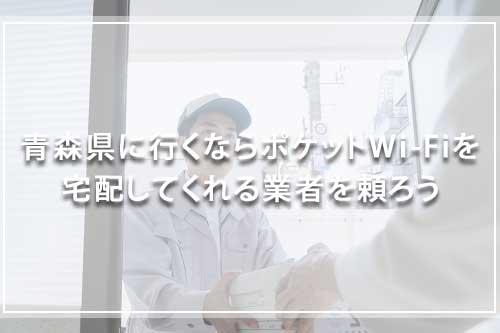 青森県に行くならポケットWi-Fiを宅配してくれる業者を頼ろう