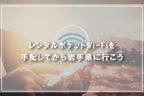 レンタルポケットWi-Fiを手配してから岩手県に行こう