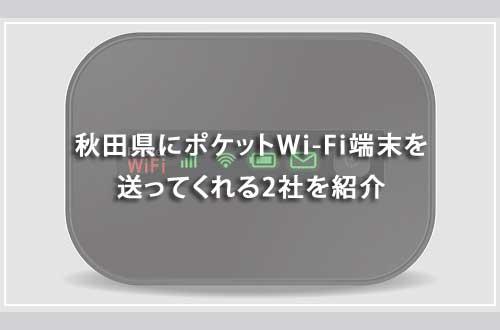 秋田県にポケットWi-Fi端末を送ってくれる2社を紹介