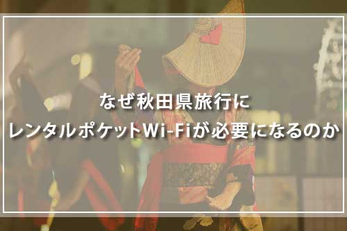 なぜ秋田県旅行にレンタルポケットWi-Fiが必要になるのか