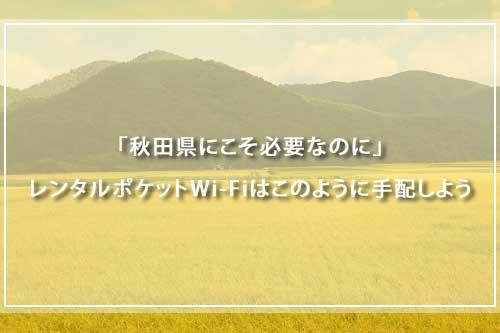 「秋田県にこそ必要なのに」レンタルポケットWi-Fiはこのように手配しよう