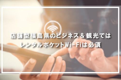 福島県のビジネス&観光ではレンタルポケットWi-Fiは必須