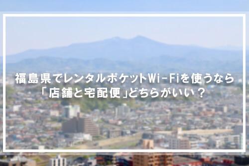 福島県でレンタルポケットWi-Fiを使うなら「店舗と宅配便」どちらがいい?