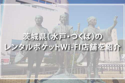 茨城県(水戸・つくば)のレンタルポケットWi-FI店舗を紹介