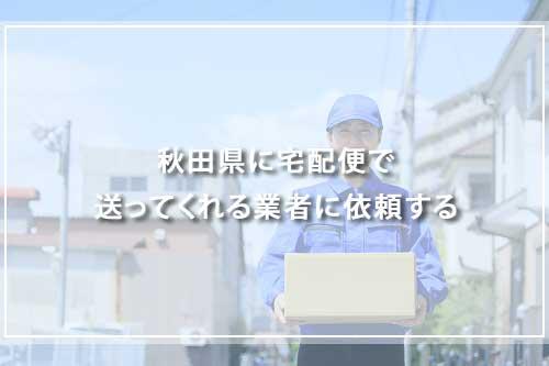 秋田県に宅配便で送ってくれる業者に依頼する