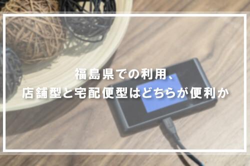 福島県での利用、店舗型と宅配便型はどちらが便利か