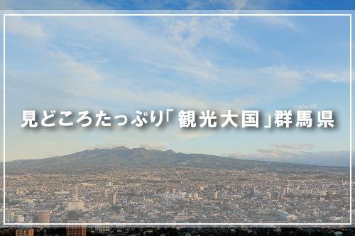 見どころたっぷり「観光大国」群馬県