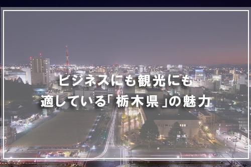 ビジネスにも観光にも適している「栃木県」の魅力