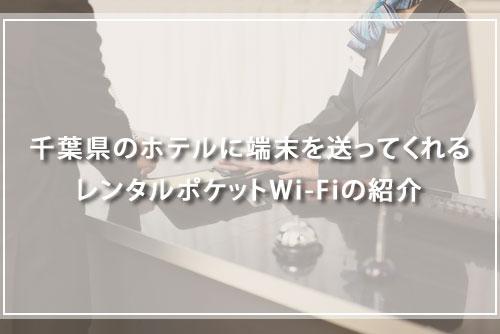 千葉県のホテルに端末を送ってくれるレンタルポケットWi-Fiの紹介