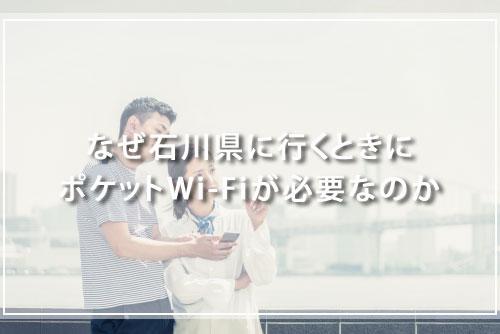 なぜ石川県に行くときにポケットWi-Fiが必要なのか