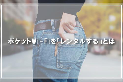 ポケットWi-Fiを「レンタルする」とは