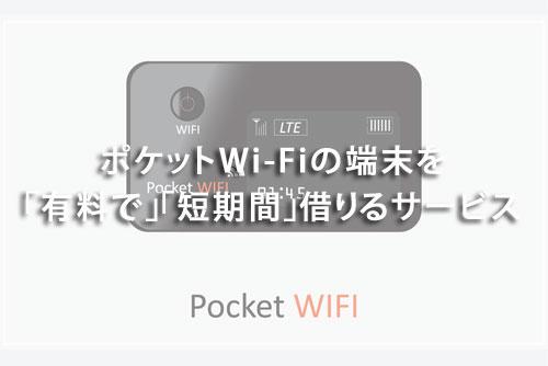 ポケットWi-Fiの端末を「有料で」「短期間」借りるサービス