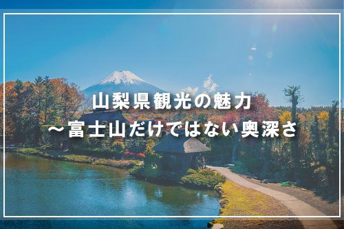 山梨県観光の魅力~富士山だけではない奥深さ