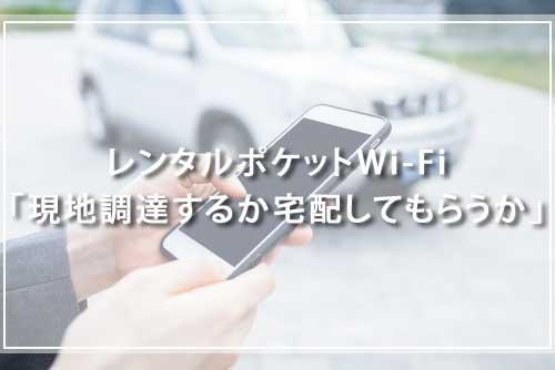 レンタルポケットWi-Fi「現地調達するか宅配してもらうか」