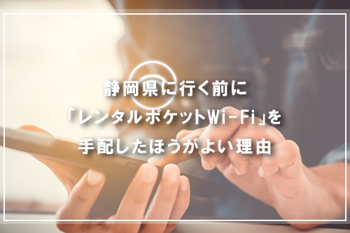 静岡県に行く前に「レンタルポケットWi-Fi」を手配したほうがよい理由