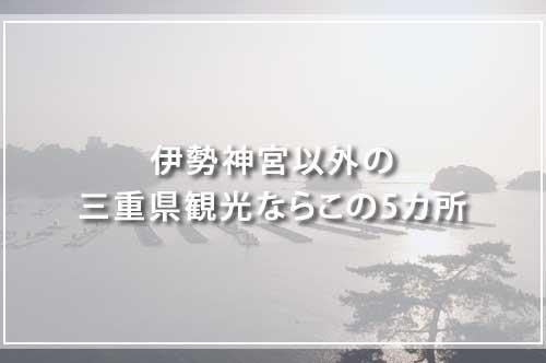 伊勢神宮以外の三重県観光ならこの5カ所