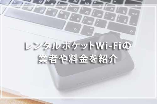 レンタルポケットWi-Fiの業者や料金を紹介