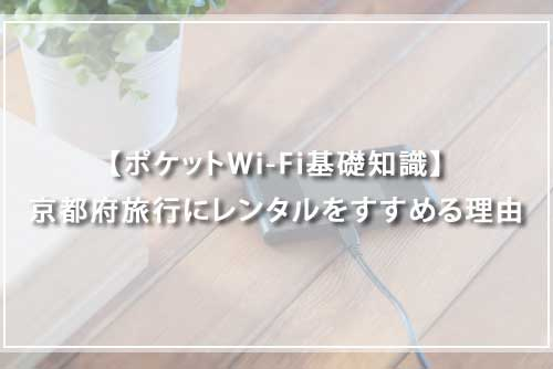 【ポケットWi-Fi基礎知識】京都府旅行にレンタルをすすめる理由