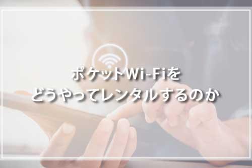 ポケットWi-Fiをどうやってレンタルするのか