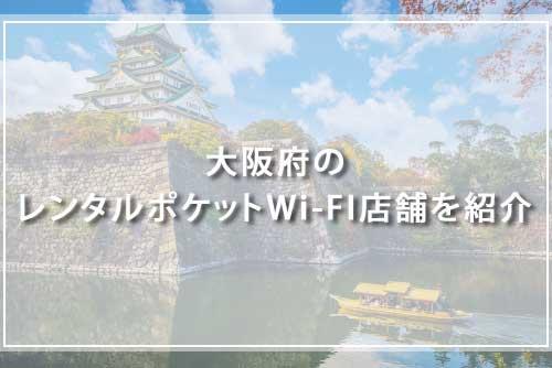 大阪府のレンタルポケットWi-FI店舗を紹介